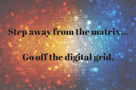 Step away from the matrix...go off the digital grid.